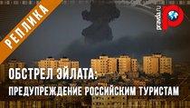 Обстрел Эйлата: Предупреждение российским туристам