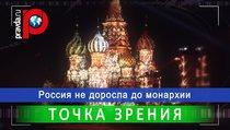 """""""Россия пока еще не доросла до монархии"""""""